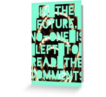 In The Future, No-one Is Left To Read The Comments Greeting Card