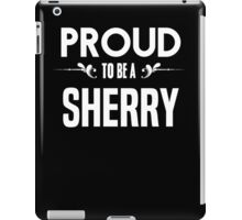 Proud to be a Sherry. Show your pride if your last name or surname is Sherry iPad Case/Skin