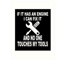IF IT HAS AN ENGINE I CAN FIX IT AND NO ONE TOUCHES MY TOOLS  Art Print