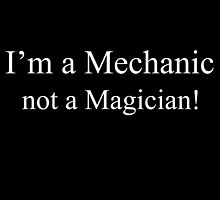 I'M A Mechanic Not A Magician! by creativecm