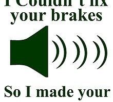 I Couldn't fix your brakes So I Made your Horn Louder by creativecm
