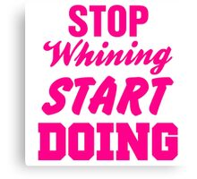 Stop Whining Start Doing Canvas Print