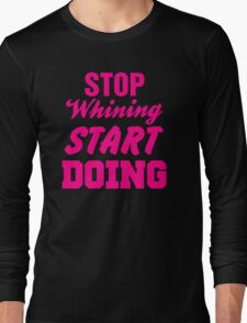 Stop Whining Start Doing Long Sleeve T-Shirt