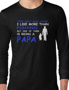 THERE AREN'T MANY THINGS I LIKE MORE THAN FISHING BUT ONE OF THEM IS BEING A PAPA  Long Sleeve T-Shirt