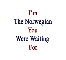I'm The Norwegian You Were Waiting For  Photographic Print