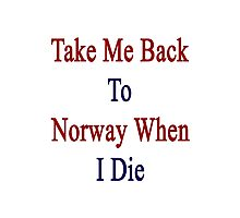 Take Me Back To Norway When I Die  Photographic Print