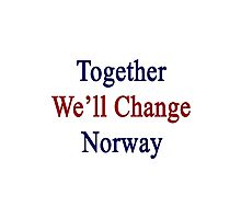 Together We'll Change Norway  Photographic Print
