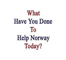 What Have You Done To Help Norway Today?  Photographic Print