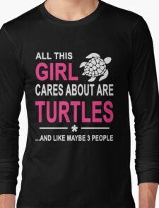 ALL THIS GIRL CARES ABOUT ARE TURTLES AND LIKE MAYBE 3 PEOPLE Long Sleeve T-Shirt