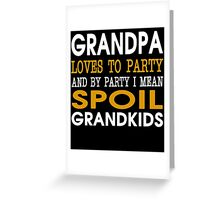 GRANDPA LOVES TO PARTY AND BY PARTY I MEAN SPOIL GRANDKIDS Greeting Card