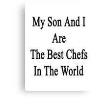 My Son And I Are The Best Chefs In The World  Canvas Print