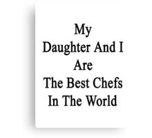 My Daughter And I Are The Best Chefs In The World  Canvas Print