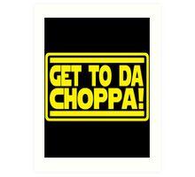 Get To Da Choppa! Art Print