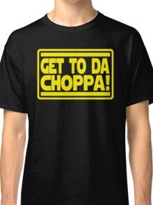 Get To Da Choppa! Classic T-Shirt