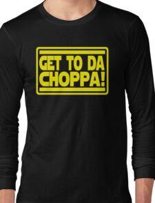Get To Da Choppa! Long Sleeve T-Shirt