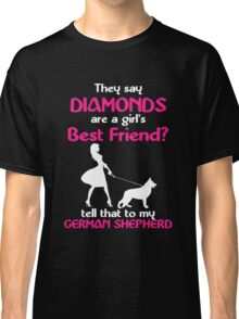 THEY SAY DIAMONDS ARE A GIRLS BEST FRIENDS TELL THAT TO MY GERMAN SHEPHERD Classic T-Shirt