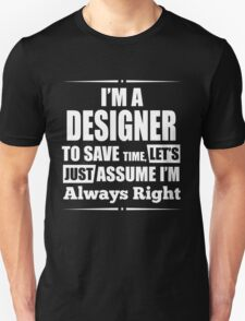I'M A DESIGNER TO SAVE TIME, LET'S JUST ASSUME I'M ALWAYS RIGHT T-Shirt