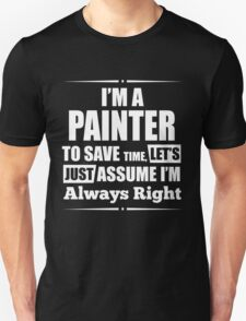 I'M A PAINTER TO SAVE TIME, LET'S JUST ASSUME I'M ALWAYS RIGHT T-Shirt