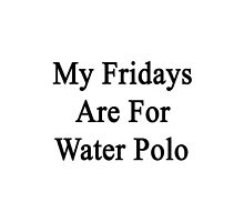 My Fridays Are For Water Polo  by supernova23