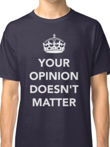 Your Opinion Doesn't Matter  RO Classic T-Shirt