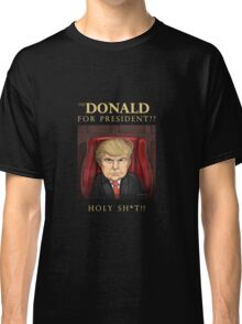 The Donald for President ?? Holy Sh*t !! Classic T-Shirt