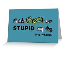 'I'll Take Crazy Over Stupid Any Day' Joss Whedon Greeting Card