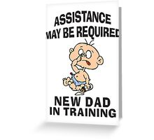 "New Dad ""Assistance May Be Required New Dad In Training"" Greeting Card"