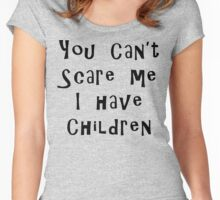 You Can't Scare Me I Have Children Women's Fitted Scoop T-Shirt