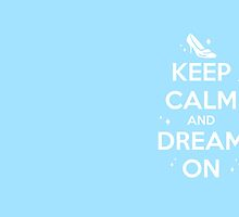 KEEP CALM and DREAM ON // Cinderella  by hocapontas