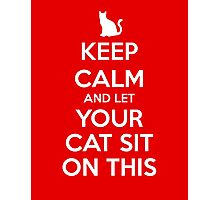 KEEP CALM - Keep Calm and Let Your Cat Sit On This Photographic Print