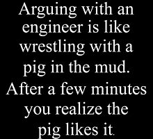 Arguing With an engineer is Like wrestling with a pig in the Mud.After a few minutes you realize the pig likes it by comelyarts