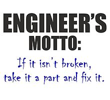 Engineer's motto: If it isn't broken,take it a part and fix it. by comelyarts