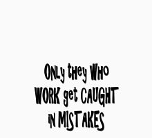 Only they who work get caught in mistakes... T-Shirt
