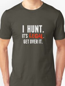 I hunt. It's Legal. Get Over It.  (for Dark Background) T-Shirt