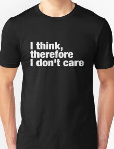 I think, therefore I don't care Unisex T-Shirt