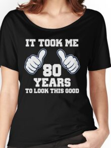 It Took Me 80 Years To Look This Good Women's Relaxed Fit T-Shirt