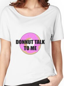 Donnut talk to me Women's Relaxed Fit T-Shirt