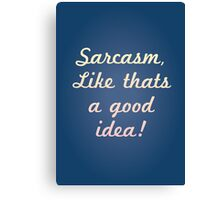Sarcasm, like that's a good idea! Canvas Print