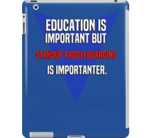 Education is important! But Standup paddleboarding is importanter. iPad Case/Skin