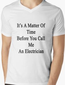 It's A Matter Of Time Before You Call Me  An Electrician  Mens V-Neck T-Shirt