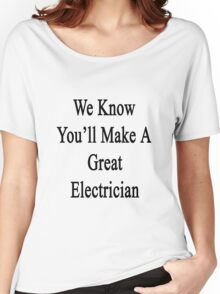 We Know You'll Make A Great Electrician  Women's Relaxed Fit T-Shirt