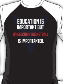 Education is important! But Wheelchair basketball is importanter. T-Shirt