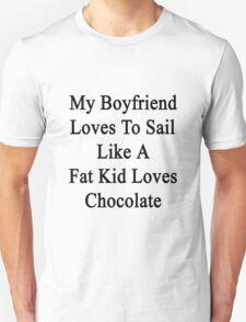 My Boyfriend Loves To Sail Like A Fat Kid Loves Chocolate  Unisex T-Shirt