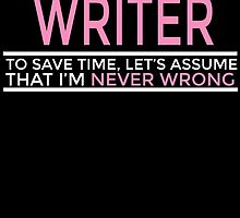 I'M A WRITER TO SAVE TIME, LET'S ASSUME THAT I'M NEVER WRONG by BADASSTEES