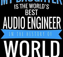 MY DAUGHTER IS THE WORLD'S BEST AUDIO ENGINEER IN THE HISTORY OF WORLD by BADASSTEES