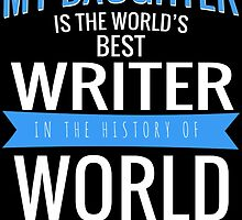 MY DAUGHTER IS THE WORLD'S BEST WRITER IN THE HISTORY OF WORLD by BADASSTEES