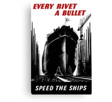 Every Rivet A Bullet - Speed The Ships - WW2 Canvas Print