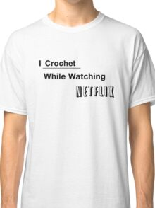 I Crochet While Watching Netflix Classic T-Shirt