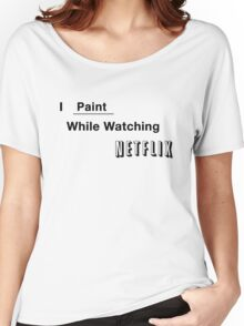 I Paint While Watching Netflix Women's Relaxed Fit T-Shirt