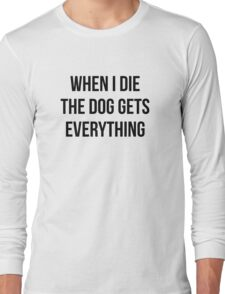 When I Die The Dog Gets Everything Long Sleeve T-Shirt